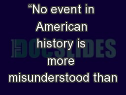 """No event in American history is more misunderstood than"