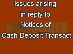 Issues arising in reply to Notices of Cash Deposit Transact