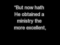 """""""But now hath He obtained a ministry the more excellent,"""
