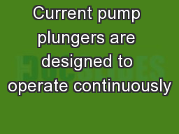 Current pump plungers are designed to operate continuously PowerPoint PPT Presentation