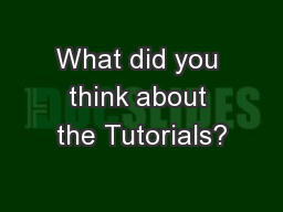 What did you think about the Tutorials? PowerPoint PPT Presentation