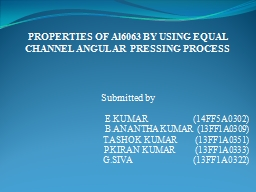 PROPERTIES OF Al6063 BY USING EQUAL CHANNEL ANGULAR PRESSIN