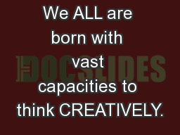 We ALL are born with vast capacities to think CREATIVELY.