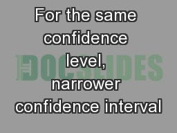 For the same confidence level, narrower confidence interval
