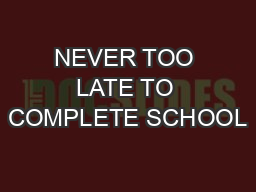 NEVER TOO LATE TO COMPLETE SCHOOL PowerPoint PPT Presentation