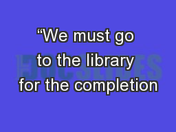 """We must go to the library for the completion"