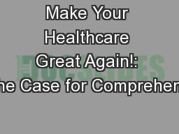 Make Your Healthcare Great Again!: The Case for Comprehensi PowerPoint PPT Presentation