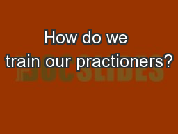 How do we train our practioners? PowerPoint PPT Presentation