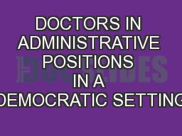 DOCTORS IN ADMINISTRATIVE POSITIONS IN A DEMOCRATIC SETTING