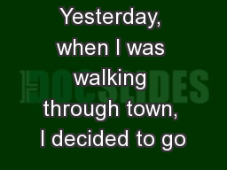 Yesterday, when I was walking through town, I decided to go