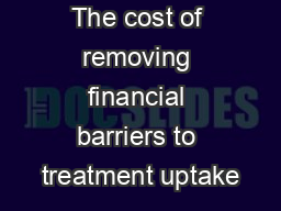 The cost of removing financial barriers to treatment uptake PowerPoint PPT Presentation