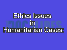 Ethics Issues in Humanitarian Cases: