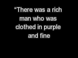 """There was a rich man who was clothed in purple and fine"