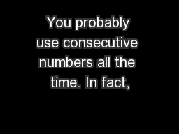 You probably use consecutive numbers all the time. In fact,