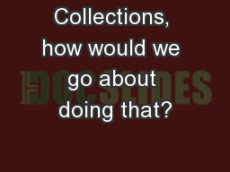 Collections, how would we go about doing that?