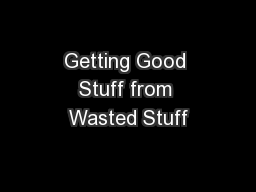 Getting Good Stuff from Wasted Stuff PowerPoint PPT Presentation