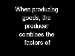 When producing goods, the producer combines the factors of