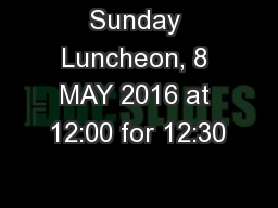 Sunday Luncheon, 8 MAY 2016 at 12:00 for 12:30