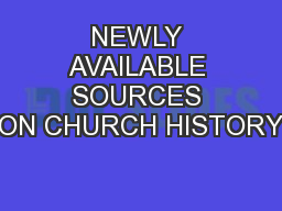 NEWLY AVAILABLE SOURCES ON CHURCH HISTORY