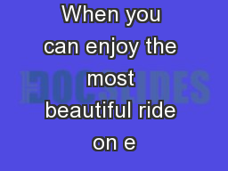 """Why fly? When you can enjoy the most beautiful ride on e"