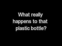 What really happens to that plastic bottle? PowerPoint PPT Presentation
