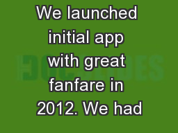 We launched initial app with great fanfare in 2012. We had