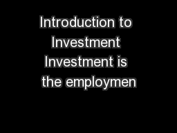 Introduction to Investment Investment is the employmen