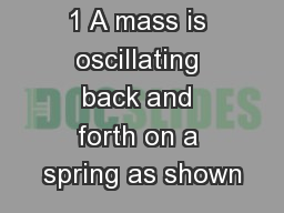 1 A mass is oscillating back and forth on a spring as shown