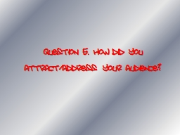 Question 5. How did you attract/address your audience?