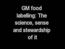 GM food labelling: The science, sense and stewardship of it