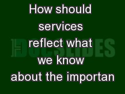 How should services reflect what we know about the importan
