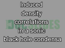 Induced density correlations in a sonic black hole condensa PowerPoint PPT Presentation