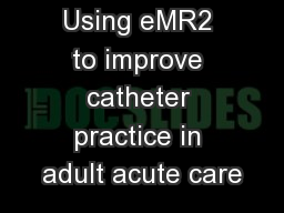 Using eMR2 to improve catheter practice in adult acute care