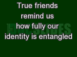True friends remind us how fully our identity is entangled