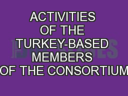 ACTIVITIES OF THE TURKEY-BASED MEMBERS OF THE CONSORTIUM
