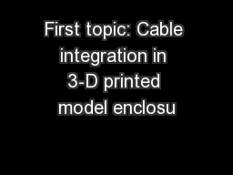 First topic: Cable integration in 3-D printed model enclosu PowerPoint PPT Presentation