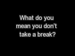 What do you mean you don�t take a break?