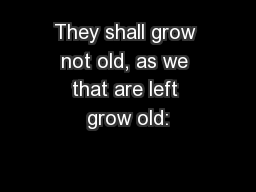 They shall grow not old, as we that are left grow old: