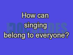 How can singing belong to everyone?