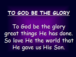 TO GOD BE THE GLORY