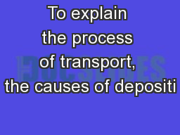 To explain the process of transport, the causes of depositi