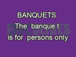 BANQUETS The  banque t is for  persons only