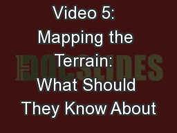 Video 5:  Mapping the Terrain:  What Should They Know About