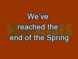 We've reached the end of the Spring