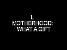 I. MOTHERHOOD: WHAT A GIFT