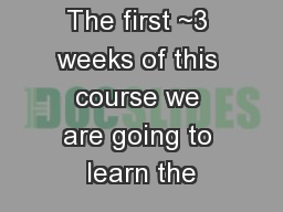 The first ~3 weeks of this course we are going to learn the