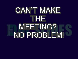 CAN'T MAKE THE MEETING? NO PROBLEM! PowerPoint PPT Presentation