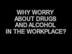 WHY WORRY ABOUT DRUGS AND ALCOHOL IN THE WORKPLACE?