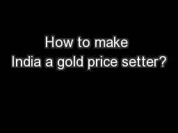 How to make India a gold price setter?
