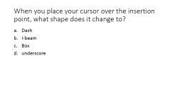 When you place your cursor over the insertion point, what s